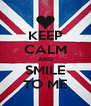 KEEP CALM AND SMILE TO ME - Personalised Poster A4 size