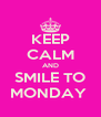 KEEP CALM AND SMILE TO MONDAY  - Personalised Poster A4 size