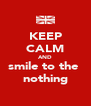 KEEP CALM AND smile to the  nothing - Personalised Poster A4 size