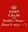 KEEP CALM AND Smile~You~ Don't cry~ :') - Personalised Poster A4 size