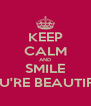 KEEP CALM AND SMILE YOU'RE BEAUTIFUL - Personalised Poster A4 size