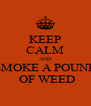 KEEP CALM AND SMOKE A POUND  OF WEED - Personalised Poster A4 size