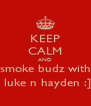 KEEP CALM AND smoke budz with  luke n hayden :] - Personalised Poster A4 size