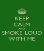 KEEP CALM AND SMOKE LOUD WITH ME - Personalised Poster A4 size