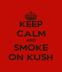 KEEP CALM AND SMOKE ON KUSH - Personalised Poster A4 size