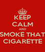 KEEP CALM AND SMOKE THAT CIGARETTE - Personalised Poster A4 size