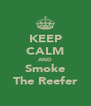 KEEP CALM AND Smoke The Reefer - Personalised Poster A4 size
