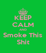 KEEP CALM AND Smoke This Shit - Personalised Poster A4 size