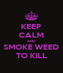 KEEP CALM AND SMOKE WEED TO KILL - Personalised Poster A4 size