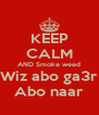 KEEP CALM AND Smoke weed Wiz abo ga3r Abo naar - Personalised Poster A4 size