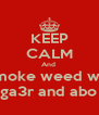 KEEP CALM And  Smoke weed wiz Abo ga3r and abo naar - Personalised Poster A4 size