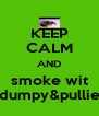 KEEP CALM AND smoke wit dumpy&pullie - Personalised Poster A4 size