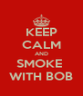 KEEP CALM AND SMOKE  WITH BOB - Personalised Poster A4 size