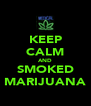 KEEP CALM AND SMOKED MARIJUANA - Personalised Poster A4 size