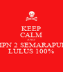 KEEP CALM AND SMPN 2 SEMARAPURA LULUS 100% - Personalised Poster A4 size