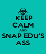 KEEP CALM AND SNAP EDU'S ASS - Personalised Poster A4 size