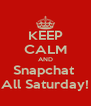 KEEP CALM AND Snapchat  All Saturday! - Personalised Poster A4 size