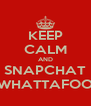KEEP CALM AND SNAPCHAT WHATTAFOO - Personalised Poster A4 size