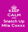 KEEP CALM AND Snatch Up Miia Coxxx  - Personalised Poster A4 size