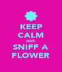KEEP CALM AND SNIFF A FLOWER - Personalised Poster A4 size