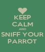 KEEP CALM AND SNIFF YOUR PARROT - Personalised Poster A4 size
