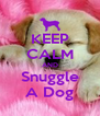 KEEP CALM AND Snuggle A Dog - Personalised Poster A4 size