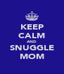 KEEP CALM AND SNUGGLE MOM - Personalised Poster A4 size
