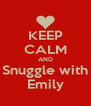 KEEP CALM AND Snuggle with Emily - Personalised Poster A4 size