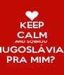 KEEP CALM AND SOBROU  IUGOSLÁVIA PRA MIM?  - Personalised Poster A4 size