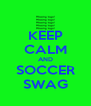 KEEP CALM AND SOCCER SWAG - Personalised Poster A4 size