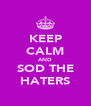 KEEP CALM AND SOD THE HATERS - Personalised Poster A4 size