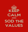 KEEP CALM AND SOD THE VALUES - Personalised Poster A4 size