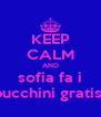 KEEP CALM AND sofia fa i bucchini gratis  - Personalised Poster A4 size