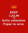 KEEP CALM AND Sofia valentina  Papai te ama  - Personalised Poster A4 size