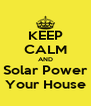 KEEP CALM AND Solar Power Your House - Personalised Poster A4 size