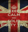 KEEP CALM AND SOLID EIGHTY TWO - Personalised Poster A4 size