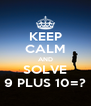 KEEP CALM AND SOLVE 9 PLUS 10=? - Personalised Poster A4 size