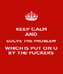 KEEP CALM AND SOLVE THE PROBLEM WHICH IS PUT ON U BY THE FUCKERS - Personalised Poster A4 size