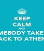 KEEP CALM AND SOMEBODY TAKE ME BACK TO ATHENS - Personalised Poster A4 size