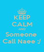 KEEP CALM AND Someone  Call Naee :/ - Personalised Poster A4 size