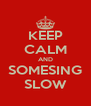 KEEP CALM AND SOMESING SLOW - Personalised Poster A4 size