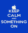 KEEP CALM AND SOMETHING ON - Personalised Poster A4 size