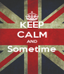 KEEP CALM AND Sometime  - Personalised Poster A4 size