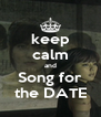 keep calm and Song for the DATE - Personalised Poster A4 size