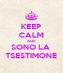 KEEP CALM AND SONO LA  TSESTIMONE - Personalised Poster A4 size
