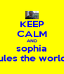 KEEP CALM AND sophia rules the world! - Personalised Poster A4 size