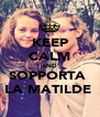 KEEP CALM AND SOPPORTA  LA MATILDE  - Personalised Poster A4 size