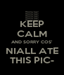 KEEP CALM AND SORRY COS' NIALL ATE THIS PIC- - Personalised Poster A4 size