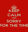KEEP CALM AND SORRY FOR THE TIME - Personalised Poster A4 size