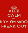 KEEP CALM AND SORRY I'M WRONG FREAK OUT - Personalised Poster A4 size